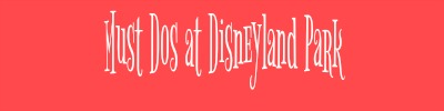 must-dos-at-disneyland-park